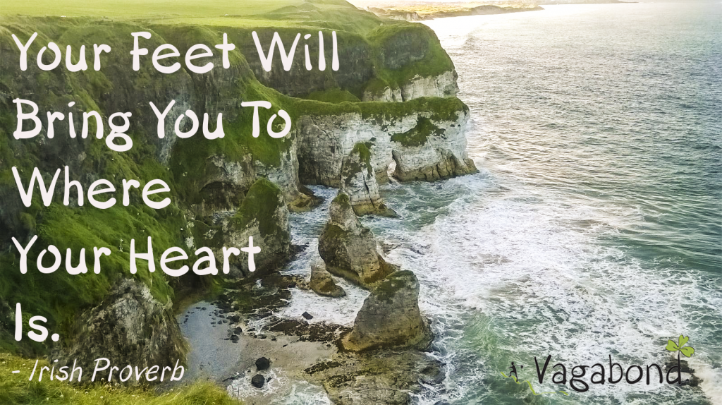 your feet will bring you to where you heart is - irish proverb